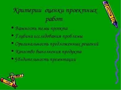 Критерии оценки проектных работ Важность темы проекта Глубина исследования пр...