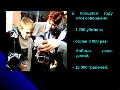 В прошлом году ими совершено: - 1 200 убийств, - более 3 000 раз- бойных напа...