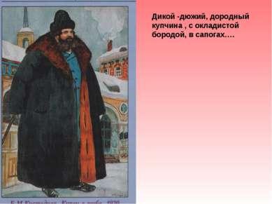 Дикой -дюжий, дородный купчина , с окладистой бородой, в сапогах….