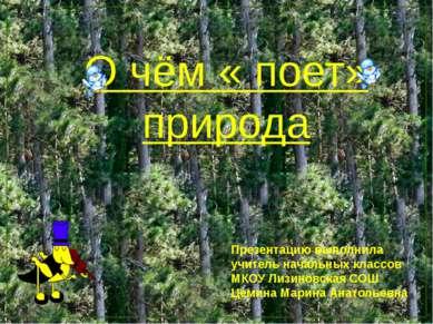 О чём « поет» природа Презентацию выполнила учитель начальных классов МКОУ Ли...