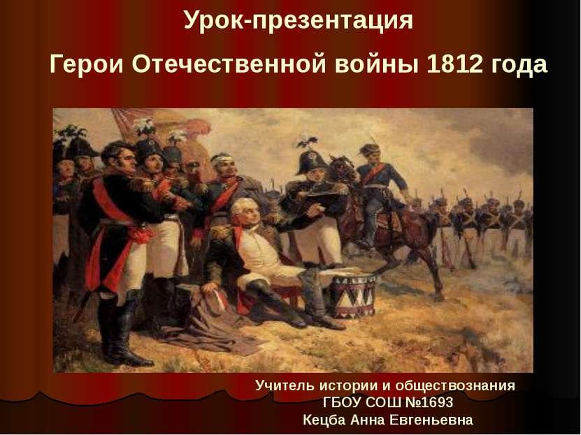 Урок-презентация Герои Отечественной войны 1812 года Учитель истории и общест...