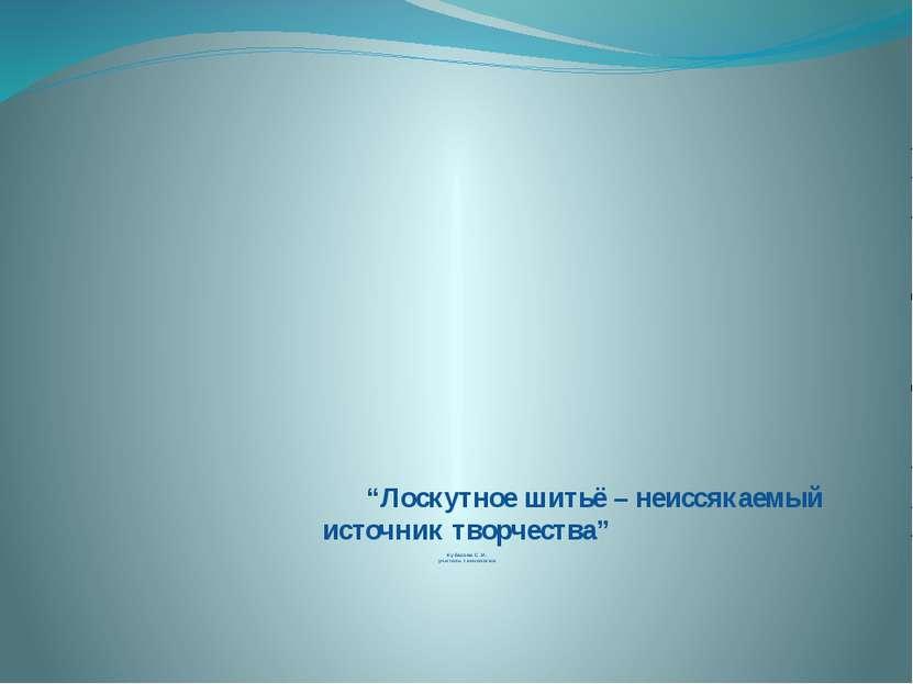 """""""Лоскутное шитьё – неиссякаемый источник творчества"""" Кубасова С.И. учитель те..."""