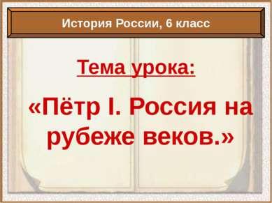 Тема урока: «Пётр I. Россия на рубеже веков.» История России, 6 класс