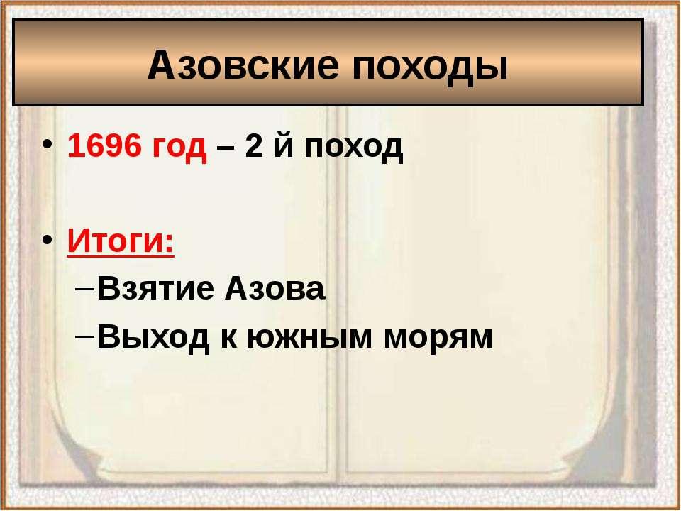 1696 год – 2 й поход Итоги: Взятие Азова Выход к южным морям Азовские походы