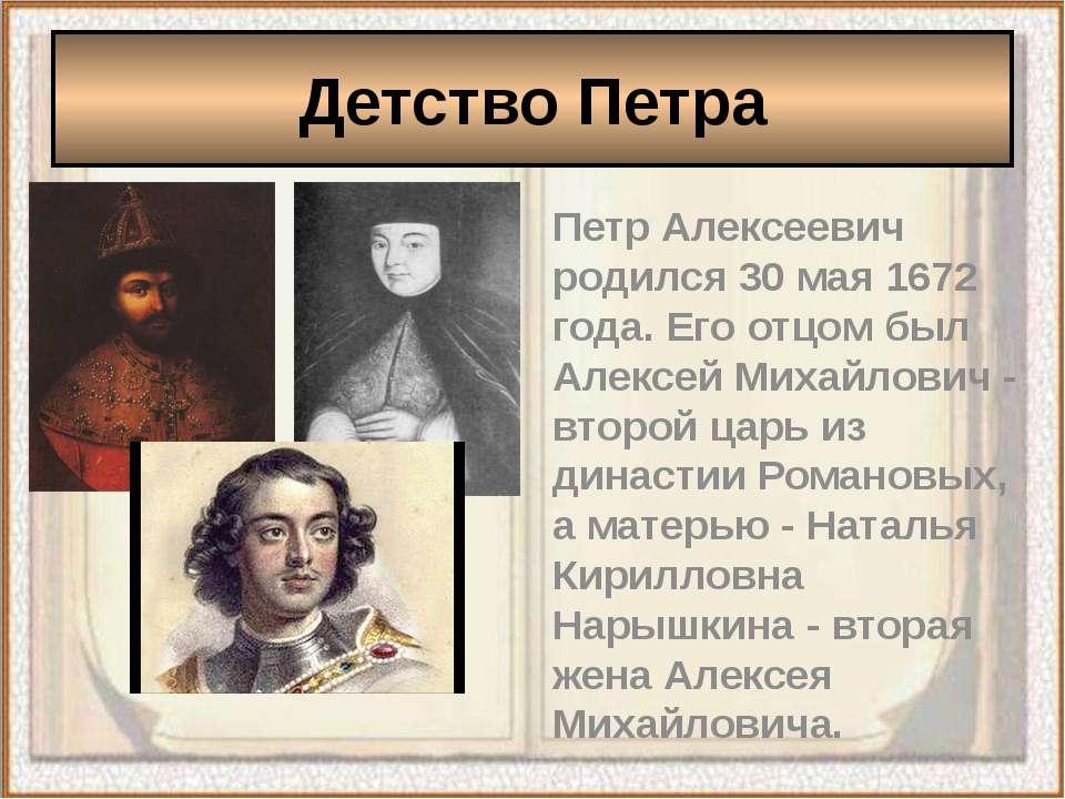 Петр Алексеевич родился 30 мая 1672 года. Его отцом был Алексей Михайлович - ...