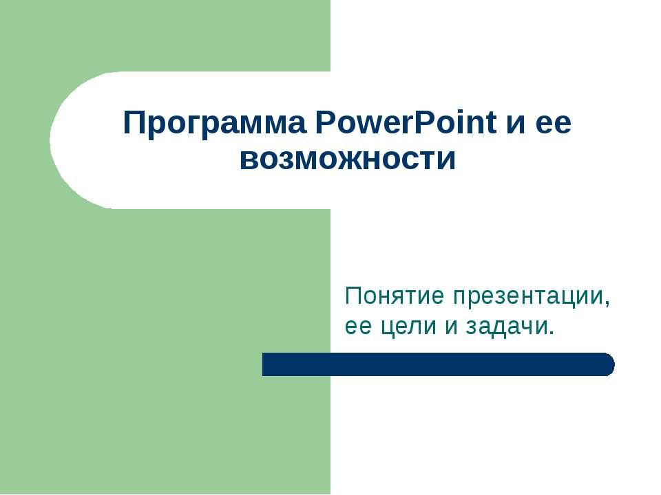 Программа PowerPoint и ее возможности Понятие презентации, ее цели и задачи.