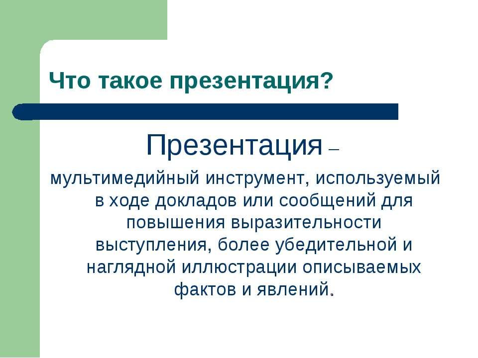 Что такое презентация? Презентация – мультимедийный инструмент, используемый ...
