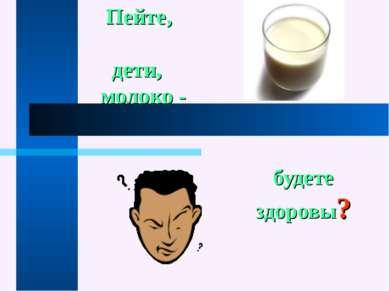 Пейте, дети, молоко - будете здоровы?