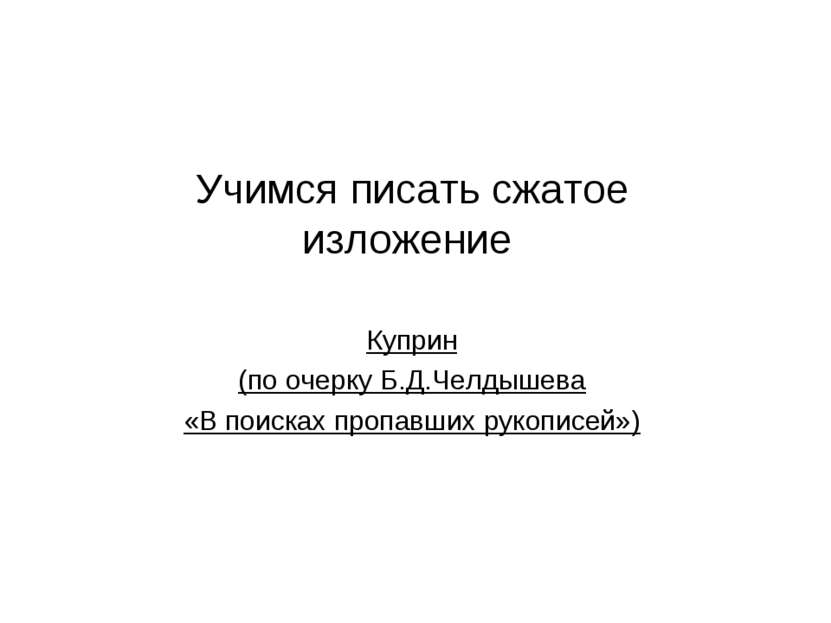 Учимся писать сжатое изложение Куприн (по очерку Б.Д.Челдышева «В поисках про...