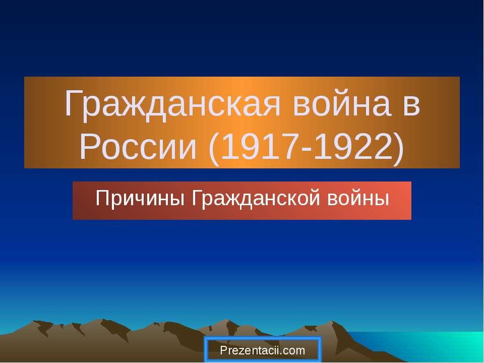 Гражданская война в России (1917-1922) Причины Гражданской войны
