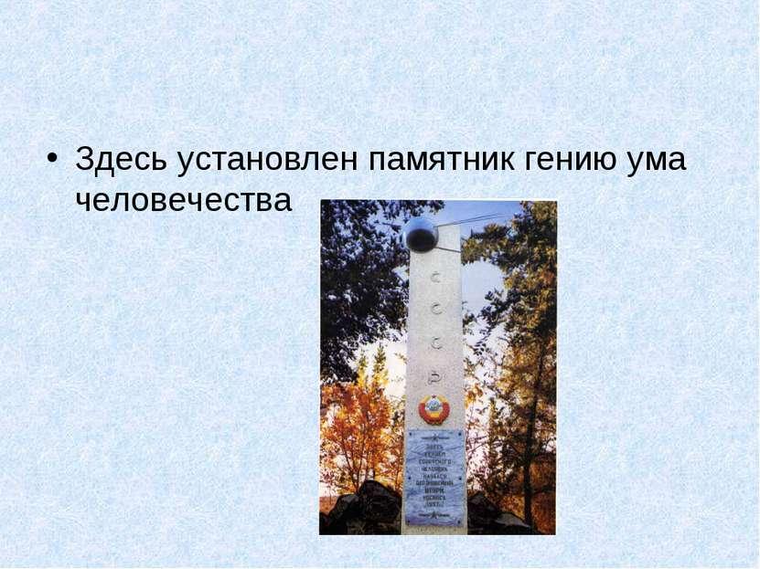 Здесь установлен памятник гению ума человечества