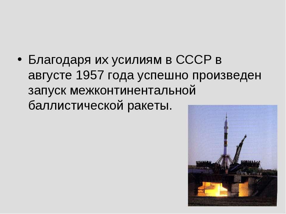 Благодаря их усилиям в СССР в августе 1957 года успешно произведен запуск меж...