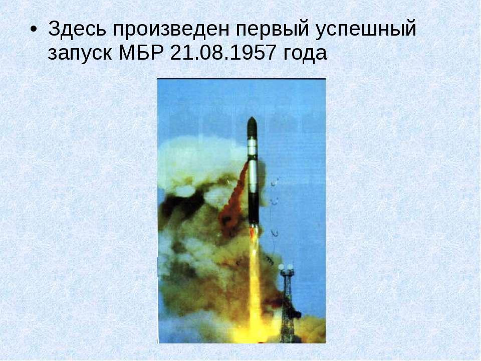 Здесь произведен первый успешный запуск МБР 21.08.1957 года