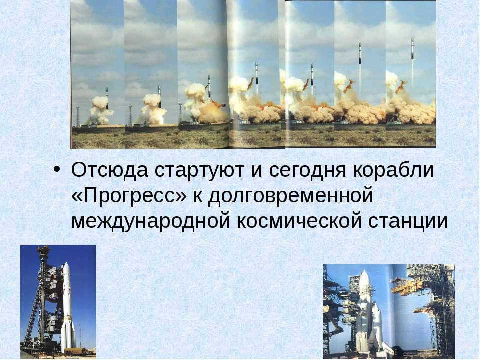 Отсюда стартуют и сегодня корабли «Прогресс» к долговременной международной к...