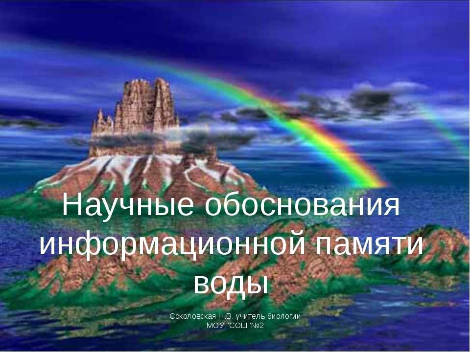 Научные обоснования информационной памяти воды Соколовская Н.В. учитель биоло...