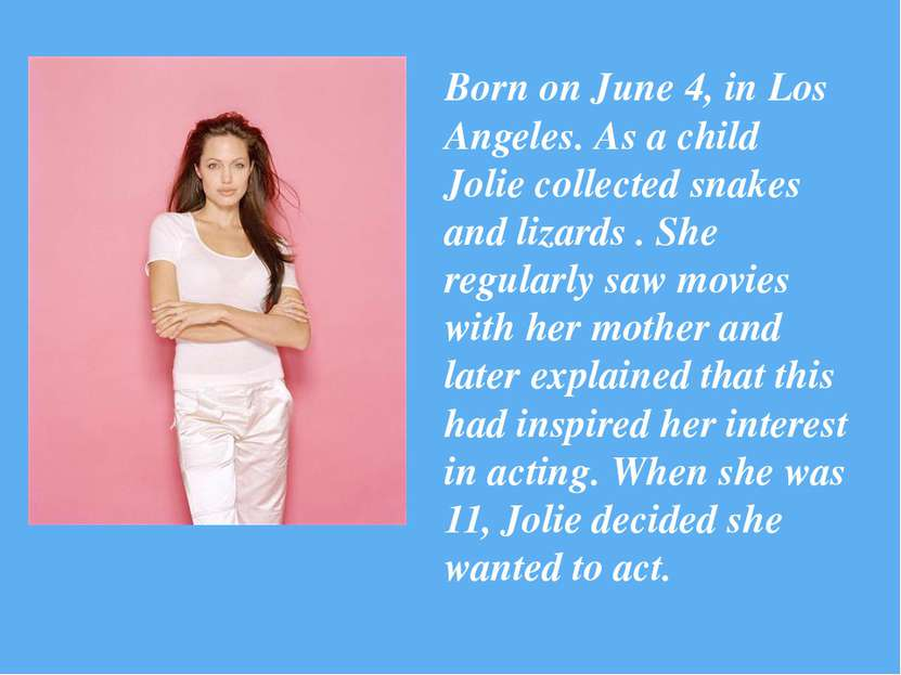 Born on June 4, in Los Angeles. As a child Jolie collected snakes and lizards...