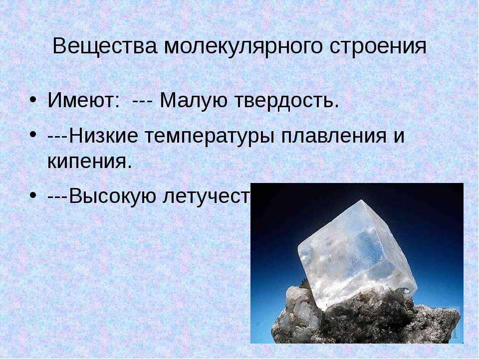 Вещества молекулярного строения Имеют: --- Малую твердость. ---Низкие темпера...