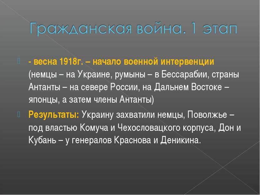 - весна 1918г. – начало военной интервенции (немцы – на Украине, румыны – в Б...