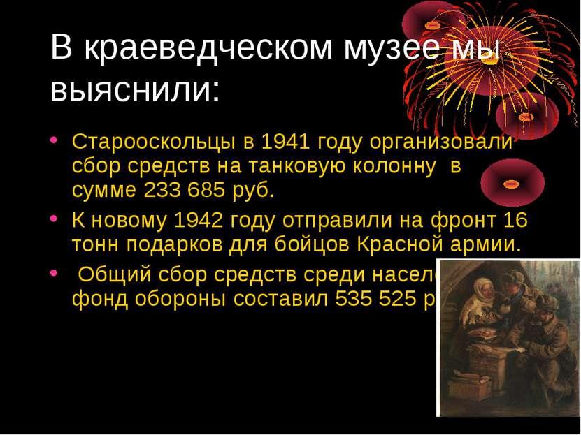 В краеведческом музее мы выяснили: Старооскольцы в 1941 году организовали сбо...