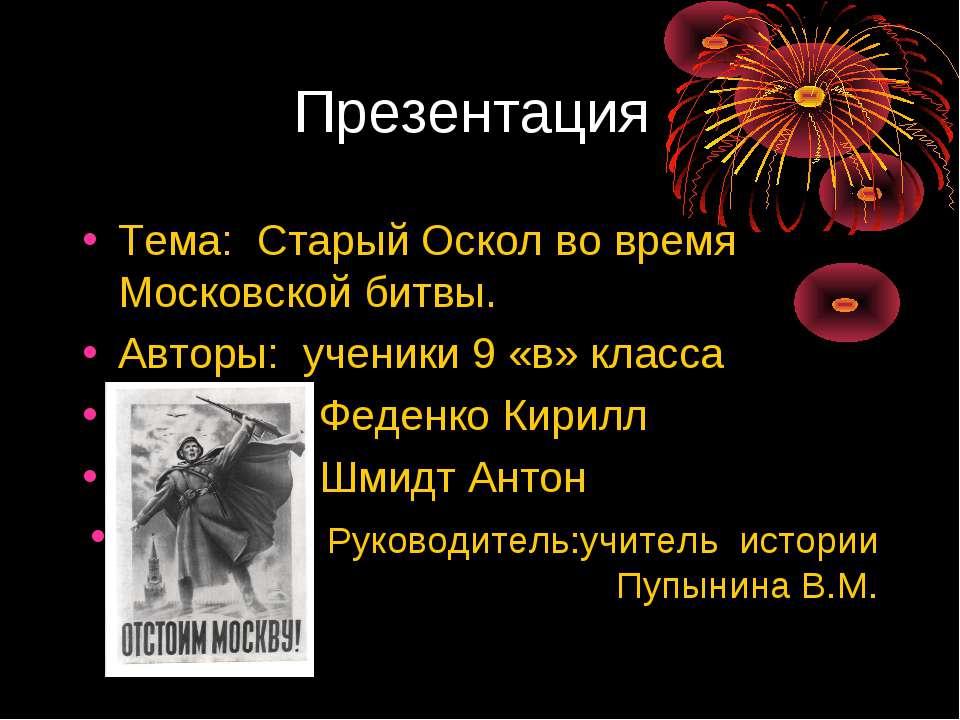 Презентация Тема: Старый Оскол во время Московской битвы. Авторы: ученики 9 «...