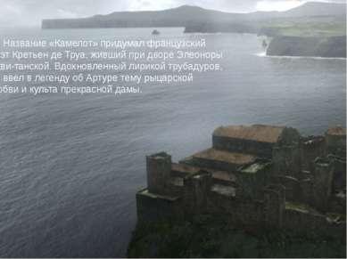 Название «Камелот» придумал французский поэт Кретьен де Труа, живший при двор...