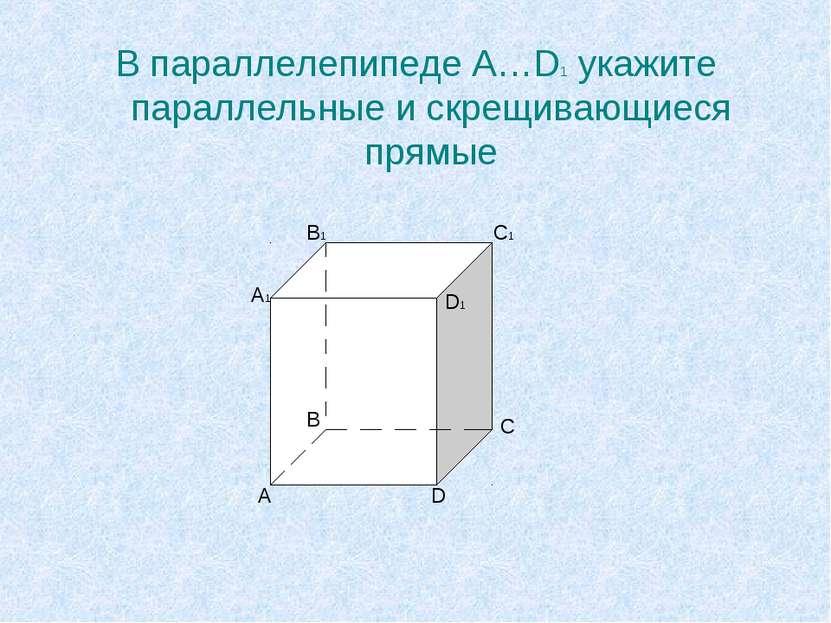 В параллелепипеде A…D1 укажите параллельные и скрещивающиеся прямые A A1 B B1...