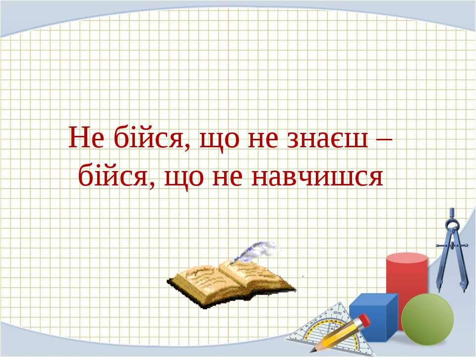 Не бійся, що не знаєш – бійся, що не навчишся