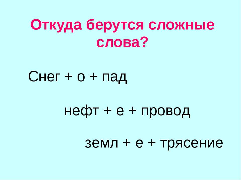 Откуда берутся сложные слова? Снег + о + пад нефт + е + провод земл + е + тря...