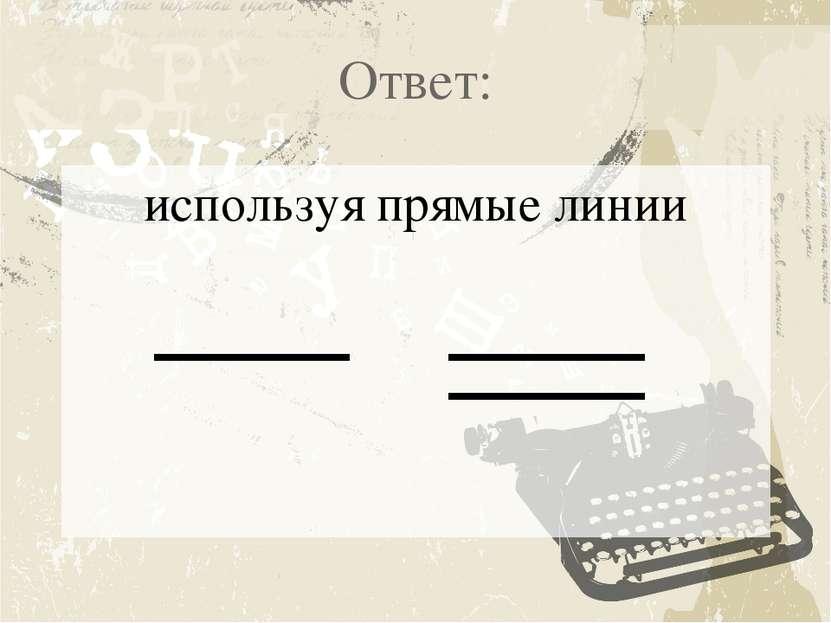 Ответ: используя прямые линии