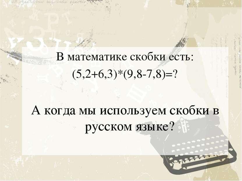 В математике скобки есть: (5,2+6,3)*(9,8-7,8)=? А когда мы используем скобки ...