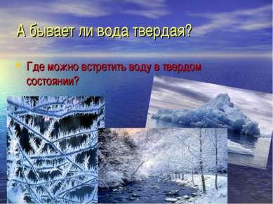 А бывает ли вода твердая? Где можно встретить воду в твердом состоянии?
