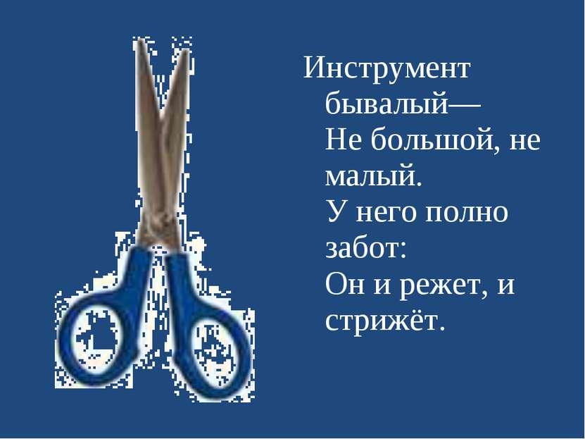Инструмент бывалый— Не большой, не малый. У него полно забот: Он и режет, и с...