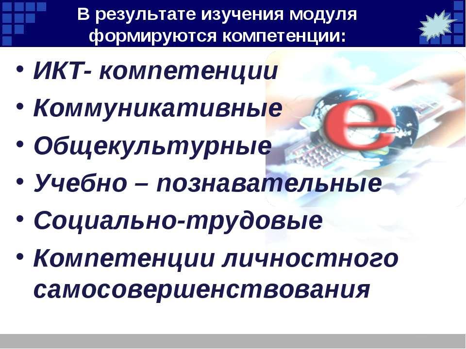В результате изучения модуля формируются компетенции: ИКТ- компетенции Коммун...