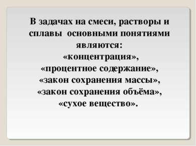 В задачах на смеси, растворы и сплавы основными понятиями являются: «концентр...