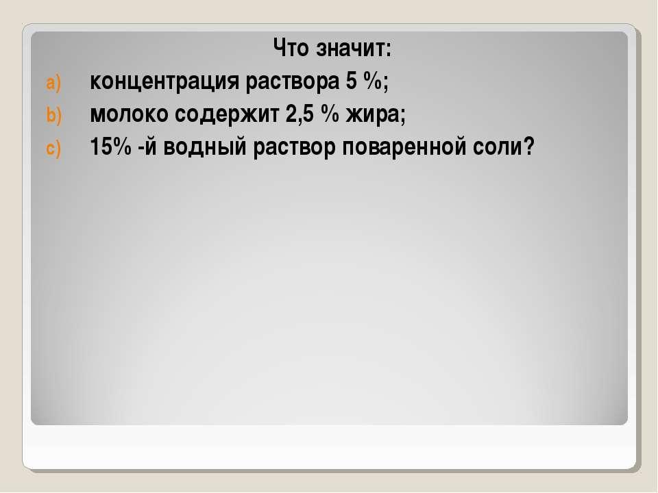 Что значит: концентрация раствора 5 %; молоко содержит 2,5 % жира; 15% -й вод...