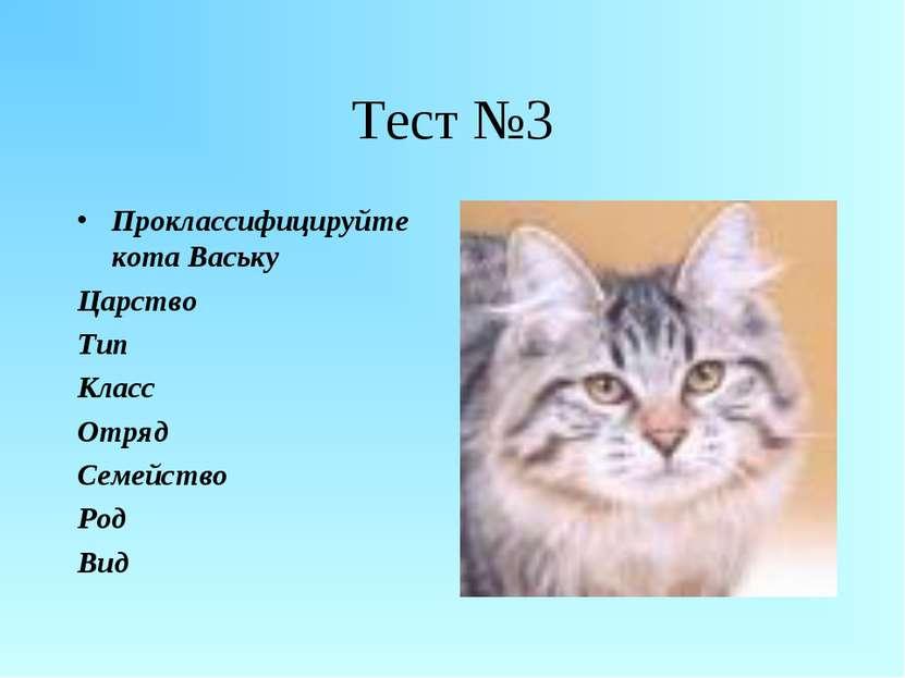 Тест №3 Проклассифицируйте кота Ваську Царство Тип Класс Отряд Семейство Род Вид