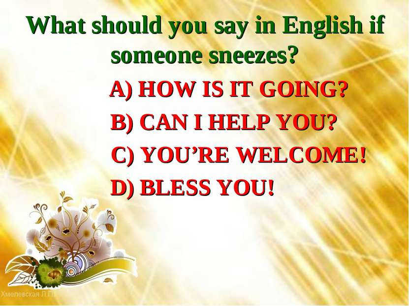 What should you say in English if someone sneezes? A) HOW IS IT GOING? B) CAN...