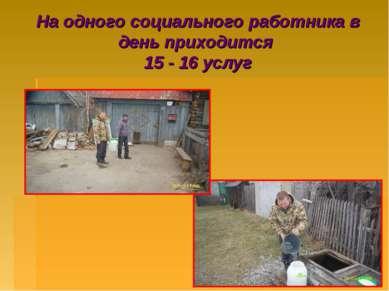 На одного социального работника в день приходится 15 - 16 услуг