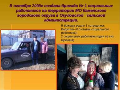 В октябре 2008г создана бригада № 1 социальных работников на территории МО Ка...
