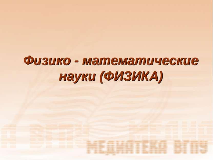 Физико - математические науки (ФИЗИКА)