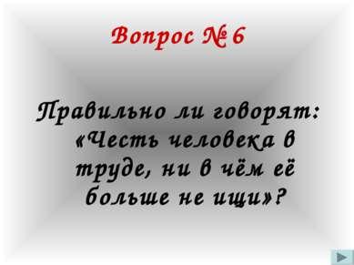 Вопрос № 6 Правильно ли говорят: «Честь человека в труде, ни в чём её больше ...