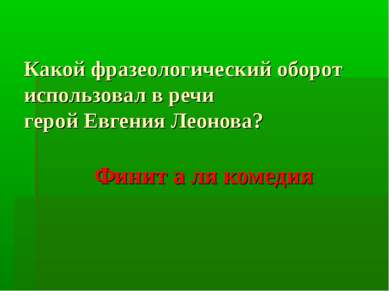 Какой фразеологический оборот использовал в речи герой Евгения Леонова? Финит...