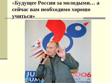 «Будущее России за молодыми… а сейчас вам необходимо хорошо учиться»