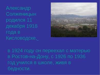 Александр Солженицын родился 11 декабря 1918 года в Кисловодске, в 1924 году ...