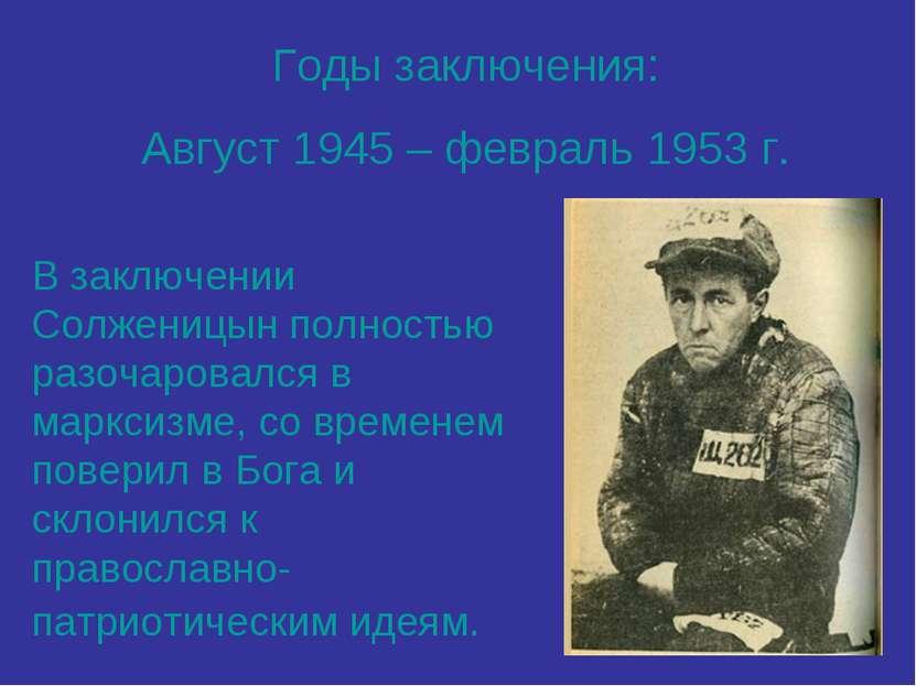 Годы заключения: Август 1945 – февраль 1953 г. В заключении Солженицын полнос...