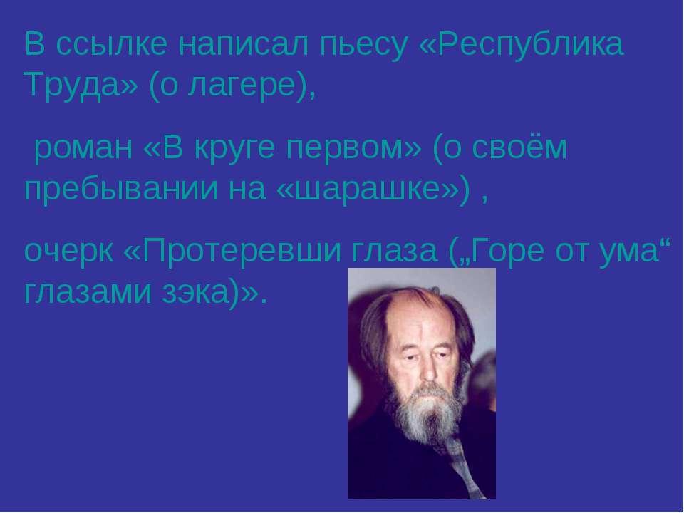 В ссылке написал пьесу «Республика Труда» (о лагере), роман «В круге первом» ...