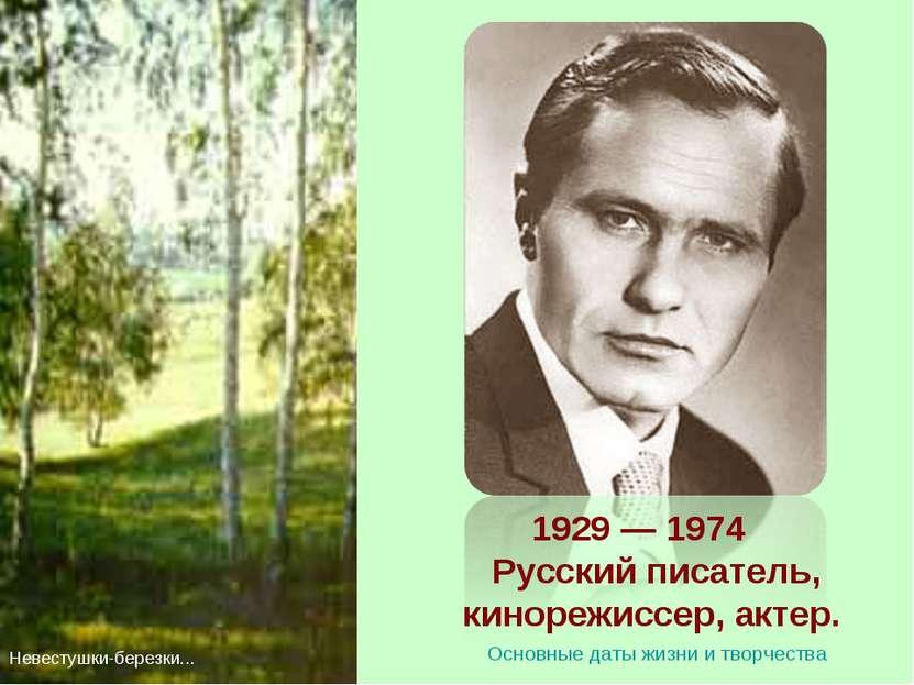1929 — 1974 Русский писатель, кинорежиссер, актер. Невестушки-березки... Осно...