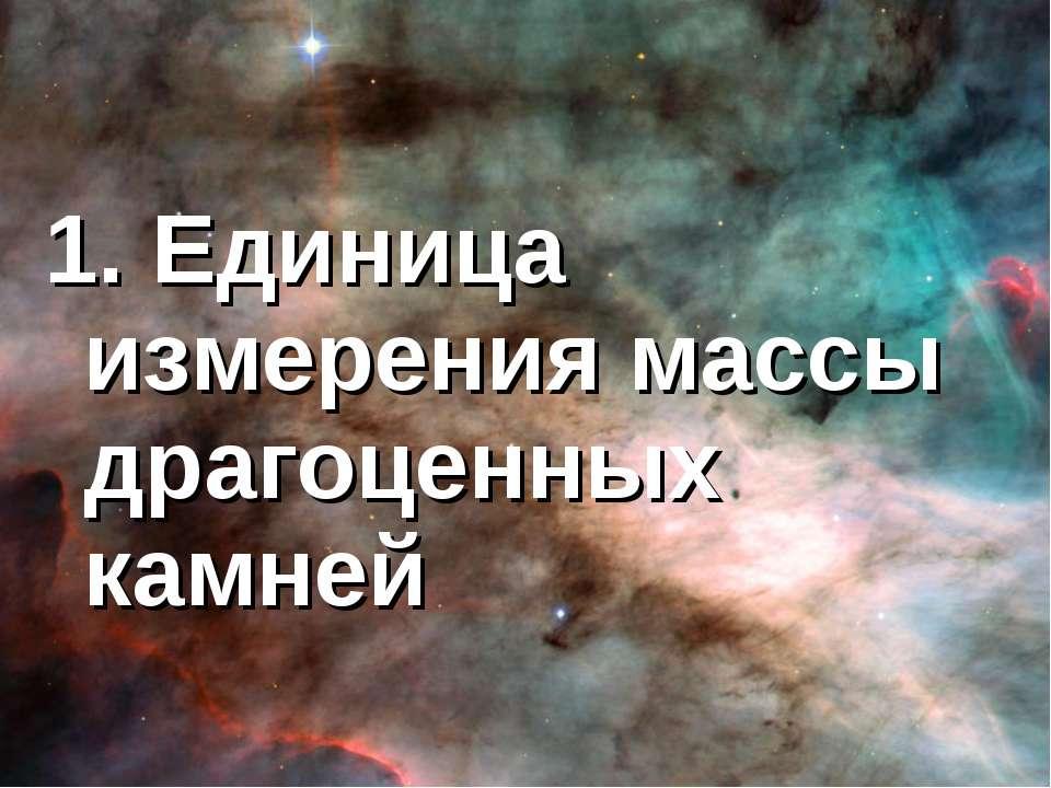 1. Единица измерения массы драгоценных камней
