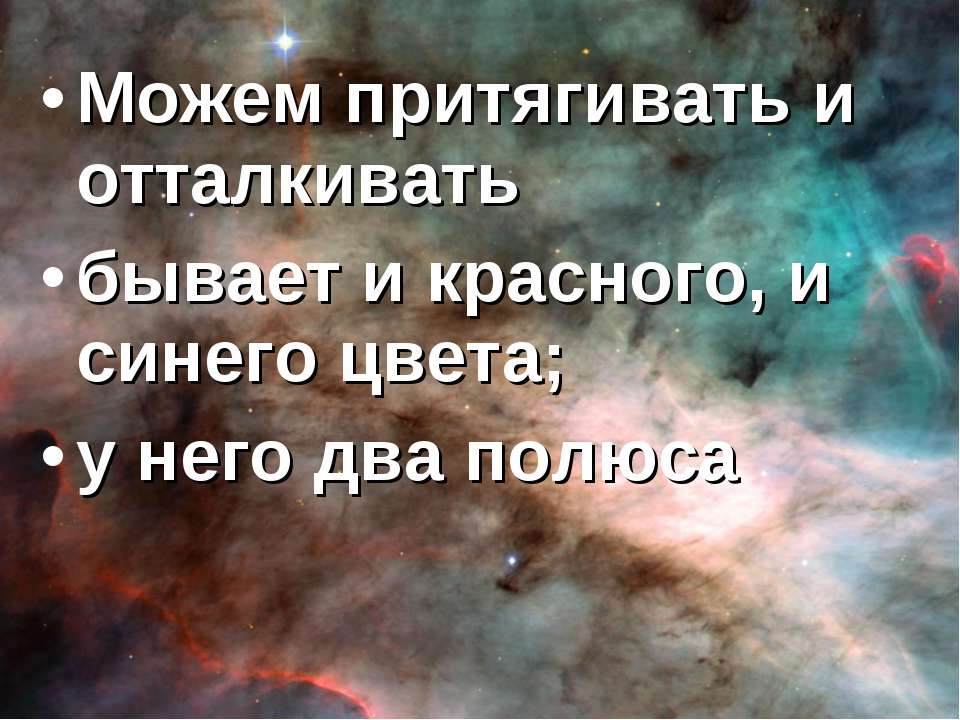 Можем притягивать и отталкивать бывает и красного, и синего цвета; у него два...