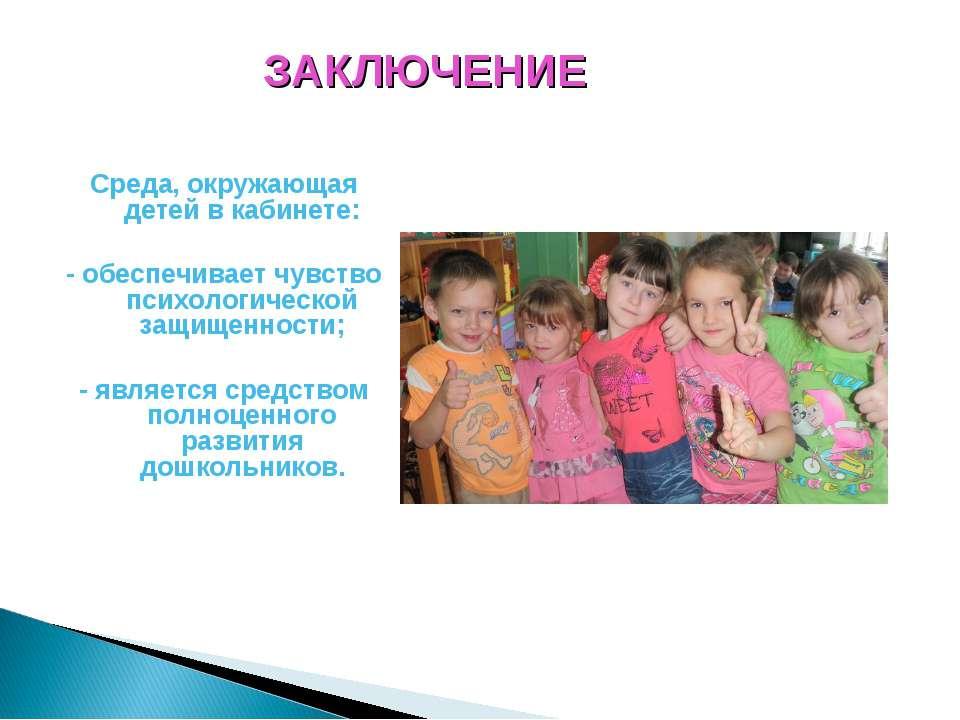 ЗАКЛЮЧЕНИЕ Среда, окружающая детей в кабинете: - обеспечивает чувство психоло...